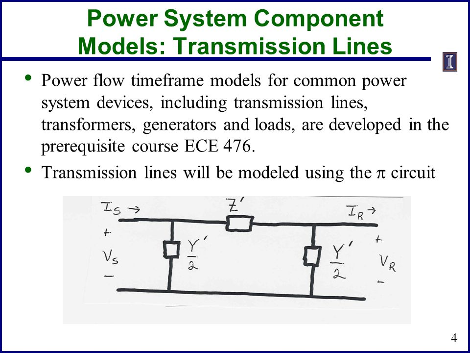 Power System Component Models: Transmission Lines Power flow timeframe models for common power system devices, including transmission lines, transformers, generators and loads, are developed in the prerequisite course ECE 476.