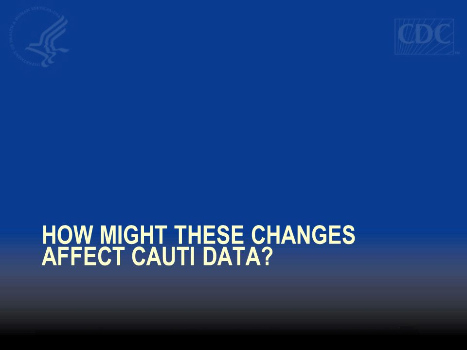 HOW MIGHT THESE CHANGES AFFECT CAUTI DATA?