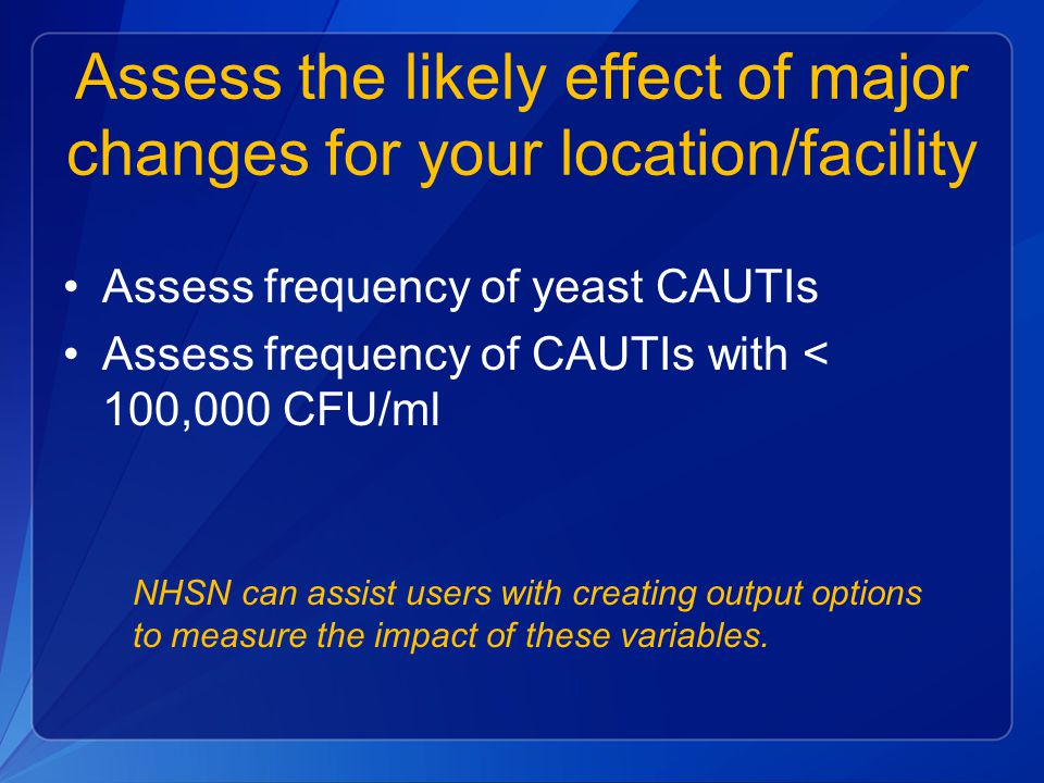 Assess the likely effect of major changes for your location/facility Assess frequency of yeast CAUTIs Assess frequency of CAUTIs with < 100,000 CFU/ml NHSN can assist users with creating output options to measure the impact of these variables.