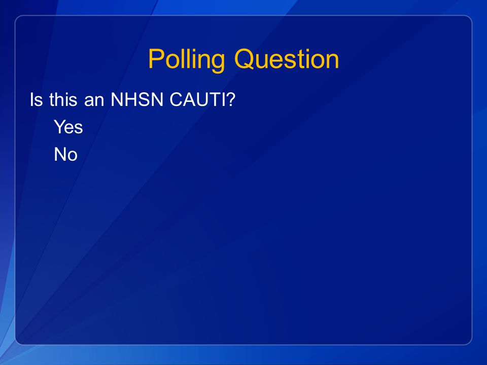 Polling Question Is this an NHSN CAUTI? Yes No