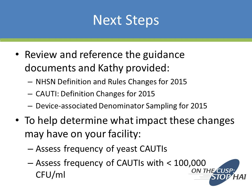 Next Steps Review and reference the guidance documents and Kathy provided: – NHSN Definition and Rules Changes for 2015 – CAUTI: Definition Changes for 2015 – Device-associated Denominator Sampling for 2015 To help determine what impact these changes may have on your facility: – Assess frequency of yeast CAUTIs – Assess frequency of CAUTIs with < 100,000 CFU/ml