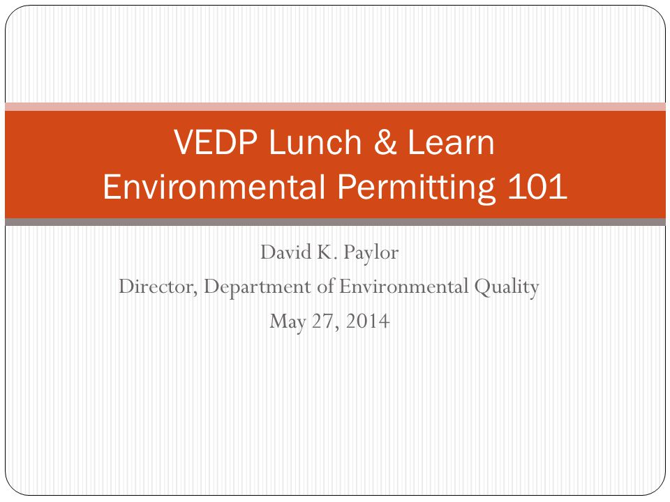 David K. Paylor Director, Department of Environmental Quality May 27, 2014 VEDP Lunch & Learn Environmental Permitting 101