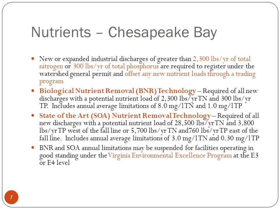 Nutrients – Chesapeake Bay New or expanded industrial discharges of greater than 2,300 lbs/yr of total nitrogen or 300 lbs/yr of total phosphorus are required to register under the watershed general permit and offset any new nutrient loads through a trading program Biological Nutrient Removal (BNR) Technology – Required of all new discharges with a potential nutrient load of 2,300 lbs/yr TN and 300 lbs/yr TP.