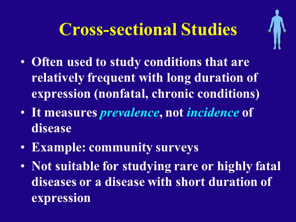 Cross-sectional Studies Often used to study conditions that are relatively frequent with long duration of expression (nonfatal, chronic conditions) It