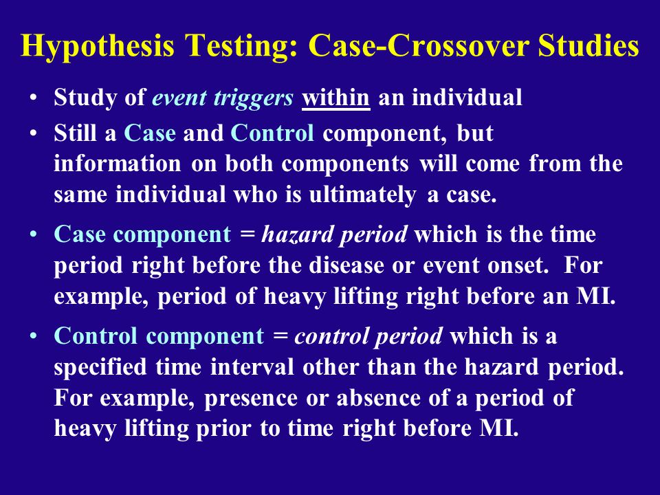 Hypothesis Testing: Case-Crossover Studies Study of event triggers within an individual Still a Case and Control component, but information on both co