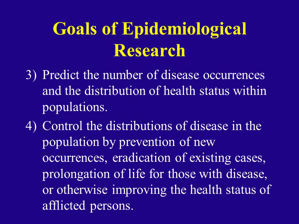 Goals of Epidemiological Research 3)Predict the number of disease occurrences and the distribution of health status within populations. 4)Control the
