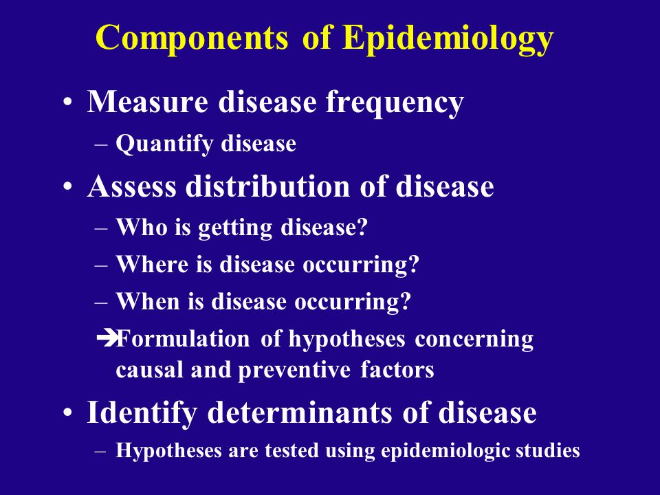 Components of Epidemiology Measure disease frequency –Quantify disease Assess distribution of disease –Who is getting disease? –Where is disease occur