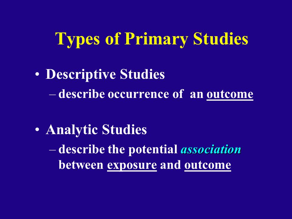 Types of Primary Studies Descriptive Studies –describe occurrence of an outcome Analytic Studies association –describe the potential association betwe