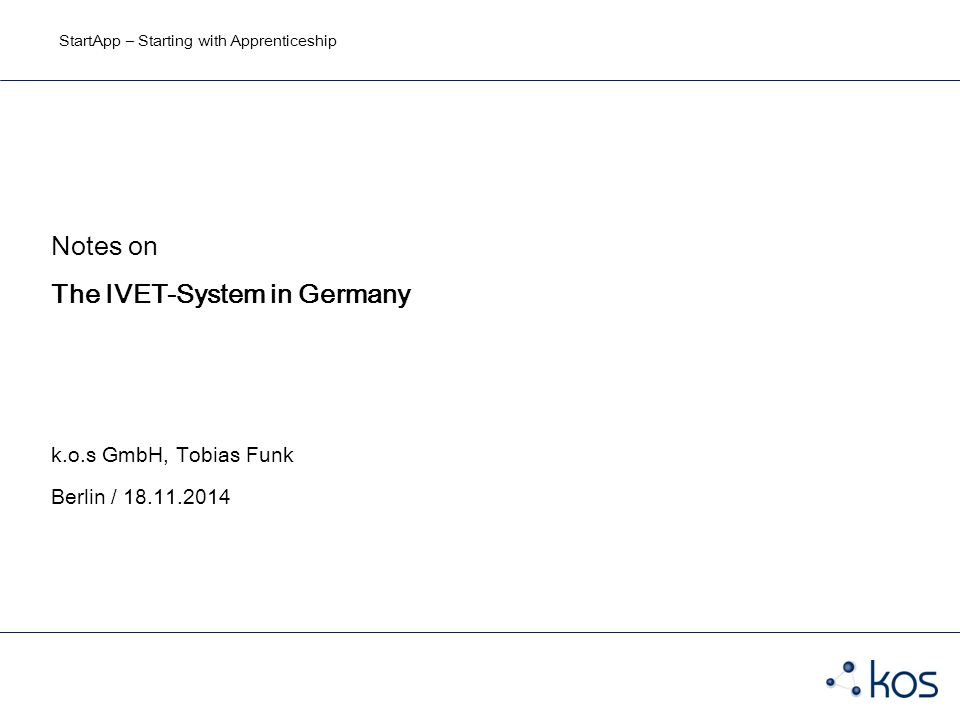 StartApp – Starting with Apprenticeship Notes on The IVET-System in Germany k.o.s GmbH, Tobias Funk Berlin / 18.11.2014