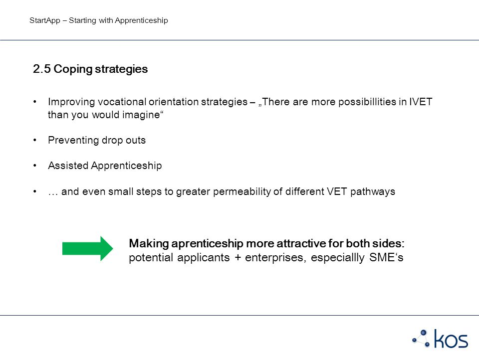 "StartApp – Starting with Apprenticeship 2.5 Coping strategies Improving vocational orientation strategies – ""There are more possibillities in IVET than you would imagine Preventing drop outs Assisted Apprenticeship … and even small steps to greater permeability of different VET pathways Making aprenticeship more attractive for both sides: potential applicants + enterprises, especiallly SME's"