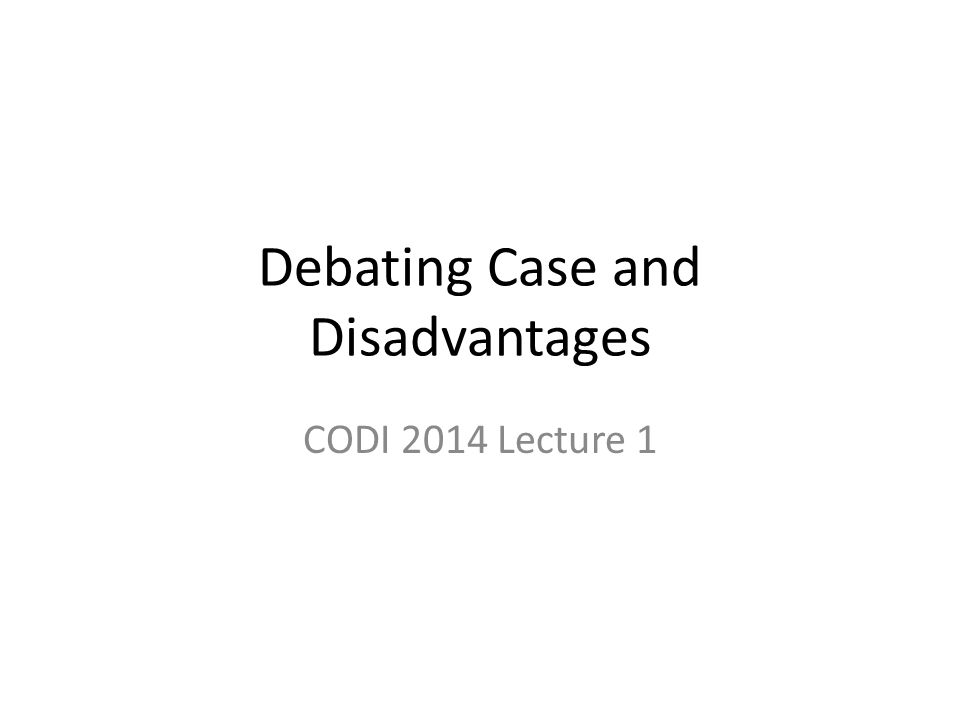 Debating Case and Disadvantages CODI 2014 Lecture 1