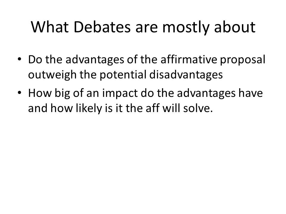 What Debates are mostly about Do the advantages of the affirmative proposal outweigh the potential disadvantages How big of an impact do the advantages have and how likely is it the aff will solve.