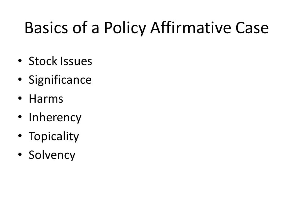 Basics of a Policy Affirmative Case Stock Issues Significance Harms Inherency Topicality Solvency