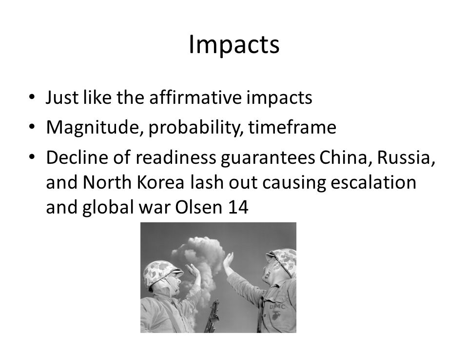 Impacts Just like the affirmative impacts Magnitude, probability, timeframe Decline of readiness guarantees China, Russia, and North Korea lash out causing escalation and global war Olsen 14