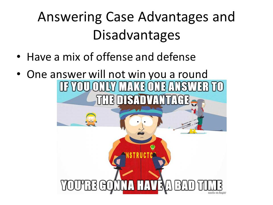 Answering Case Advantages and Disadvantages Have a mix of offense and defense One answer will not win you a round
