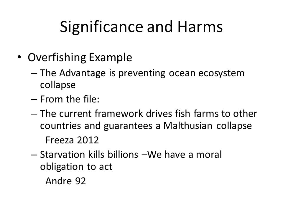 Significance and Harms You will also here people refer to this as the impact What is the impact of the advantage? In debate, to determine if a plan is desirable we weigh the impacts of the affirmative against the impacts of the negative positions Impacts are weighed in three dimensions: Magnitude, probability, timeframe
