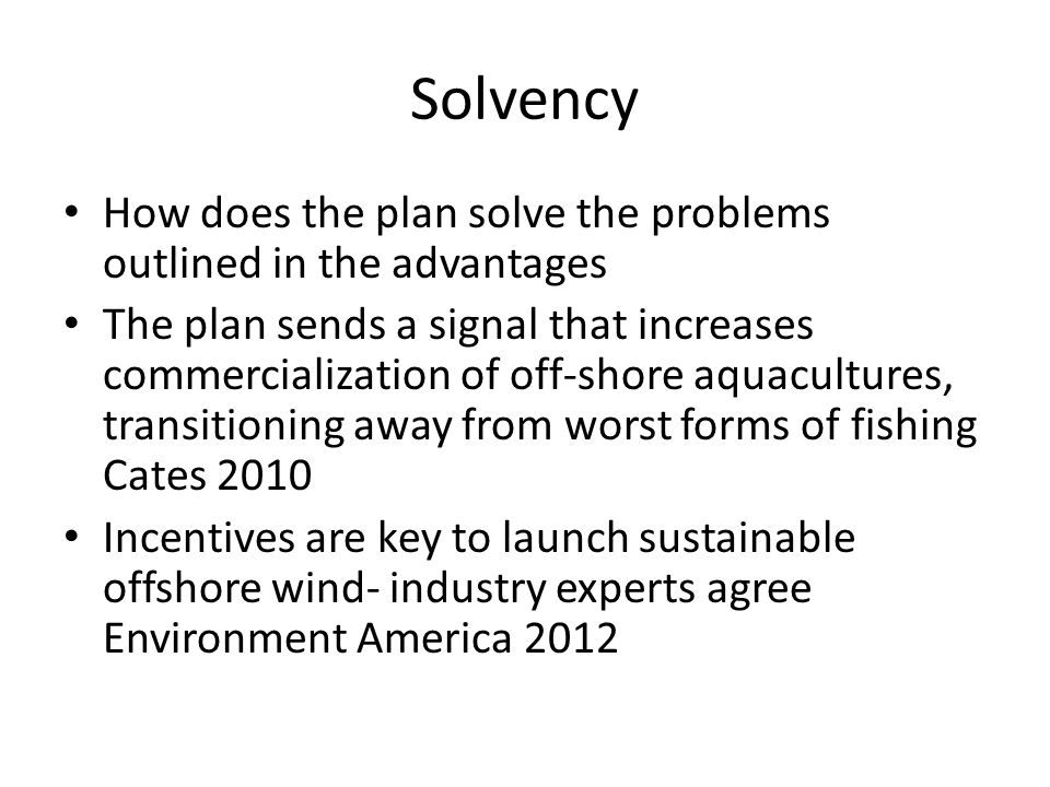 Solvency How does the plan solve the problems outlined in the advantages The plan sends a signal that increases commercialization of off-shore aquacultures, transitioning away from worst forms of fishing Cates 2010 Incentives are key to launch sustainable offshore wind- industry experts agree Environment America 2012
