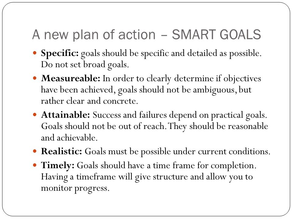 A new plan of action – SMART GOALS Specific: goals should be specific and detailed as possible.