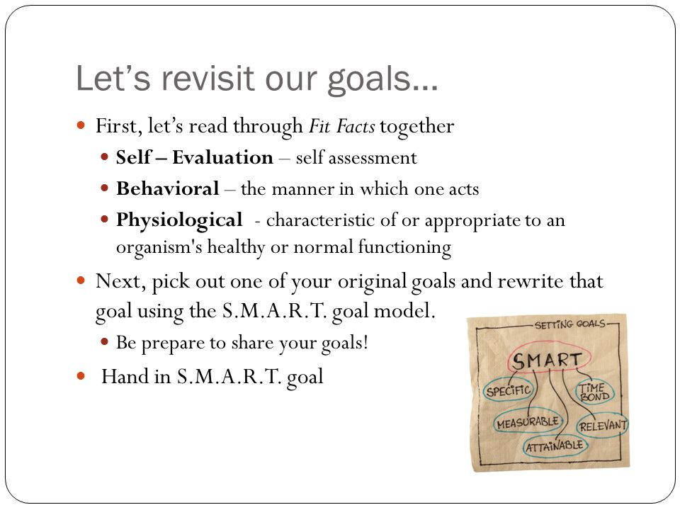 Let's revisit our goals… First, let's read through Fit Facts together Self – Evaluation – self assessment Behavioral – the manner in which one acts Physiological - characteristic of or appropriate to an organism s healthy or normal functioning Next, pick out one of your original goals and rewrite that goal using the S.M.A.R.T.