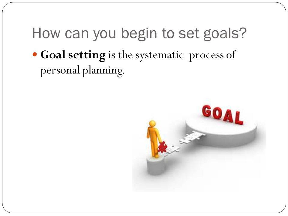 How can you begin to set goals Goal setting is the systematic process of personal planning.