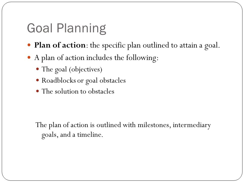Goal Planning Plan of action: the specific plan outlined to attain a goal. A plan of action includes the following: The goal (objectives) Roadblocks o