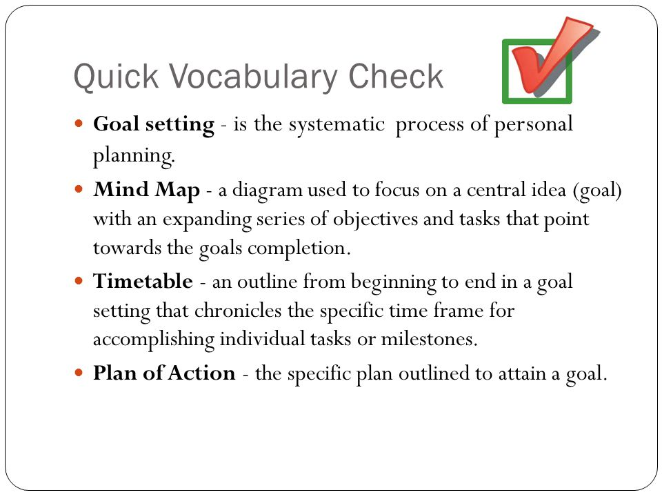 Quick Vocabulary Check Goal setting - is the systematic process of personal planning. Mind Map - a diagram used to focus on a central idea (goal) with