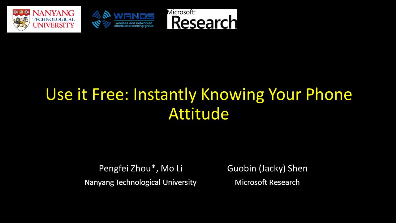 Use it Free: Instantly Knowing Your Phone Attitude Pengfei Zhou*, Mo Li Nanyang Technological University Guobin (Jacky) Shen Microsoft Research