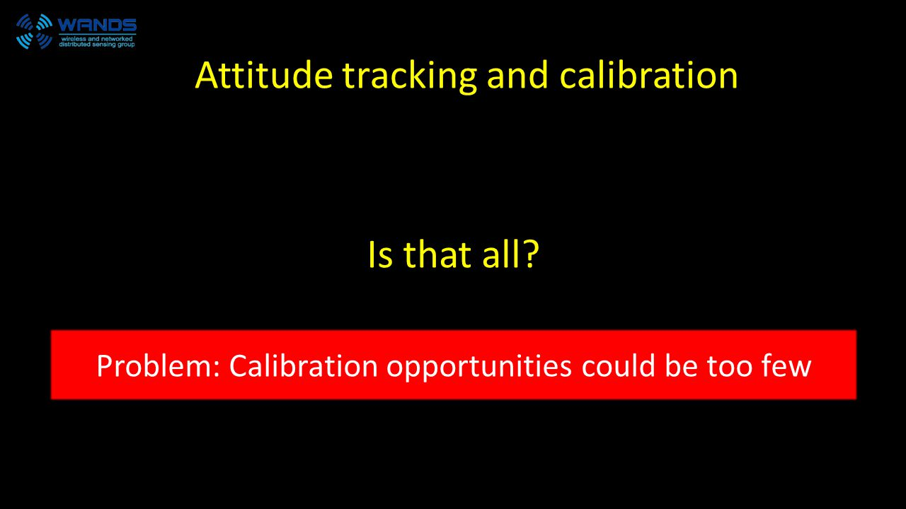Is that all Problem: Calibration opportunities could be too few Attitude tracking and calibration