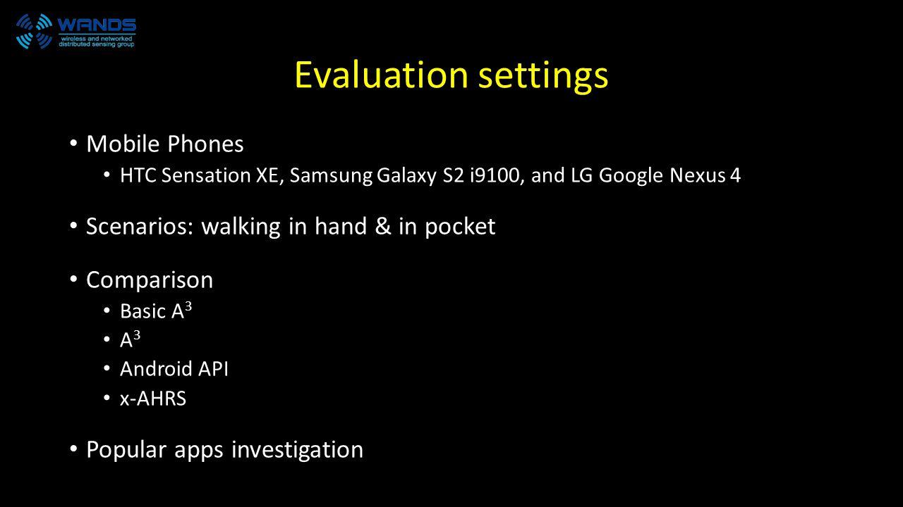 Evaluation settings Mobile Phones HTC Sensation XE, Samsung Galaxy S2 i9100, and LG Google Nexus 4 Scenarios: walking in hand & in pocket Comparison B