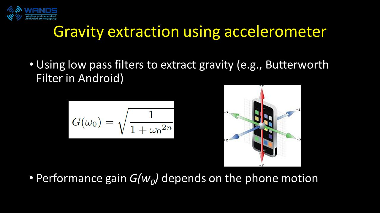 Gravity extraction using accelerometer Using low pass filters to extract gravity (e.g., Butterworth Filter in Android) Performance gain G(w 0 ) depends on the phone motion
