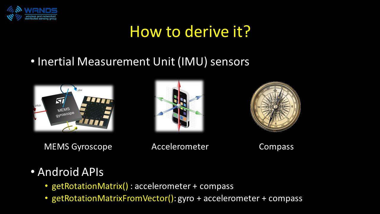 How to derive it? Inertial Measurement Unit (IMU) sensors MEMS GyroscopeAccelerometerCompass Android APIs getRotationMatrix() : accelerometer + compas