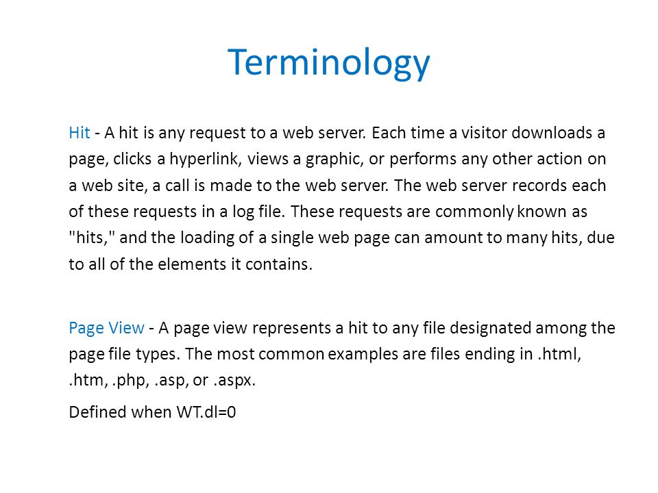 Hit - A hit is any request to a web server. Each time a visitor downloads a page, clicks a hyperlink, views a graphic, or performs any other action on