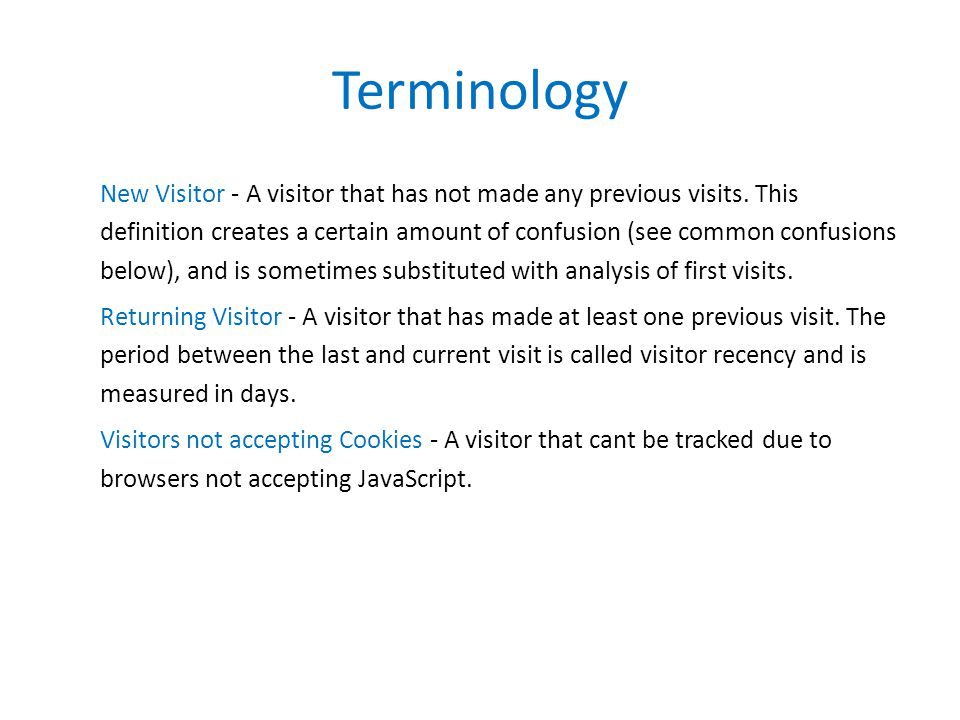 Terminology New Visitor - A visitor that has not made any previous visits. This definition creates a certain amount of confusion (see common confusion