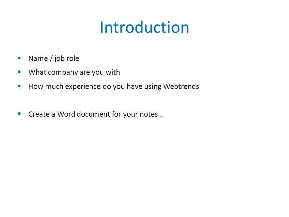 Introduction  Name / job role  What company are you with  How much experience do you have using Webtrends  Create a Word document for your notes..