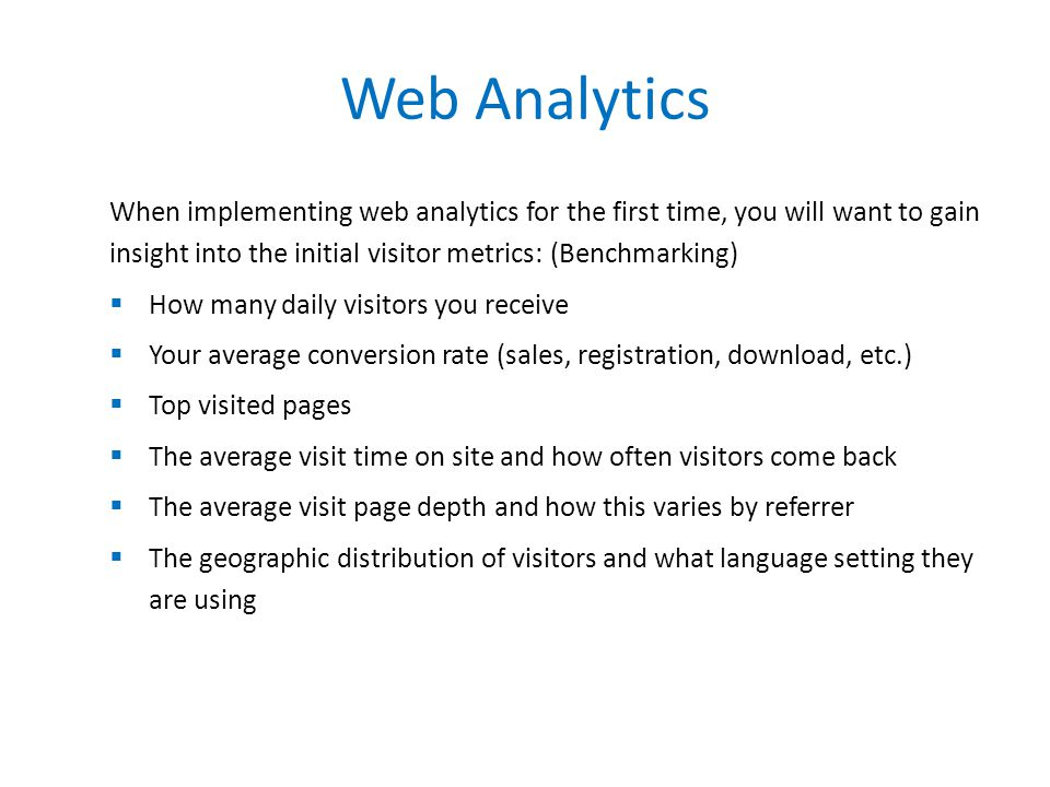 When implementing web analytics for the first time, you will want to gain insight into the initial visitor metrics: (Benchmarking)  How many daily vi