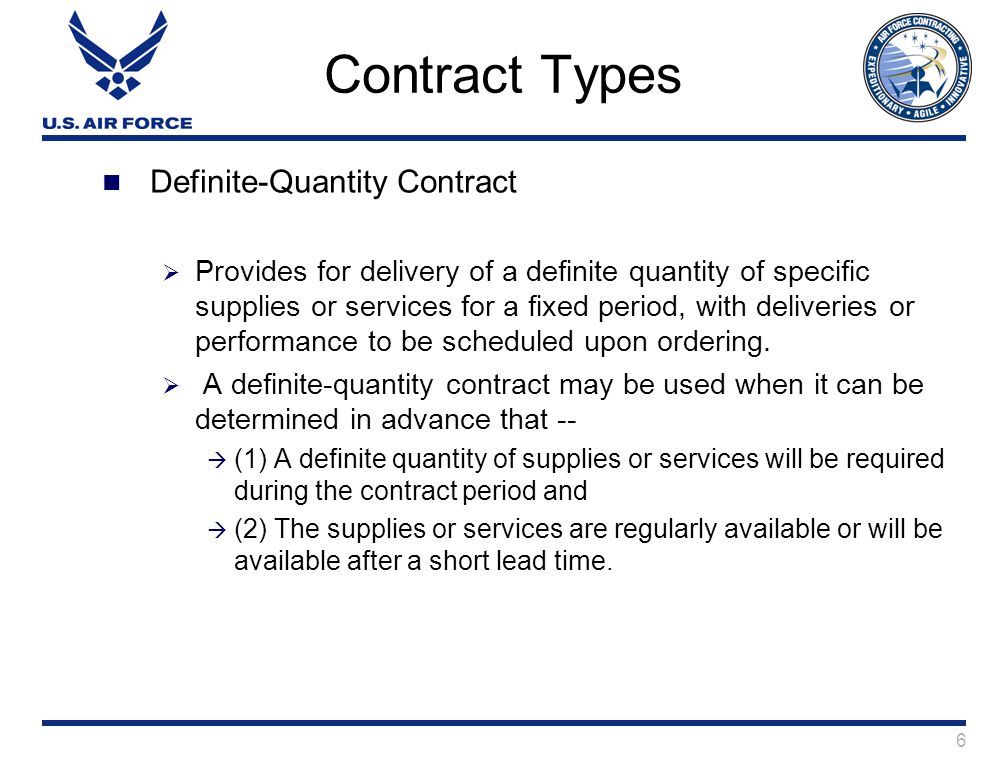 6 Contract Types Definite-Quantity Contract  Provides for delivery of a definite quantity of specific supplies or services for a fixed period, with deliveries or performance to be scheduled upon ordering.