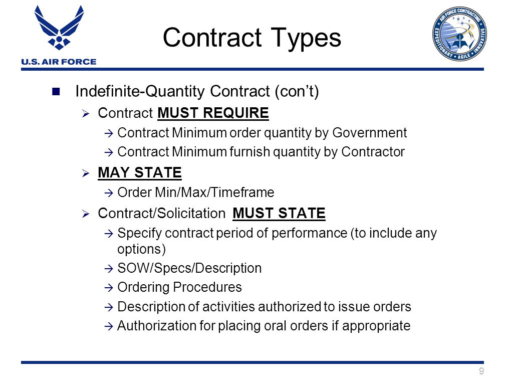 9 Contract Types Indefinite-Quantity Contract (con't)  Contract MUST REQUIRE  Contract Minimum order quantity by Government  Contract Minimum furnish quantity by Contractor  MAY STATE  Order Min/Max/Timeframe  Contract/Solicitation MUST STATE  Specify contract period of performance (to include any options)  SOW/Specs/Description  Ordering Procedures  Description of activities authorized to issue orders  Authorization for placing oral orders if appropriate