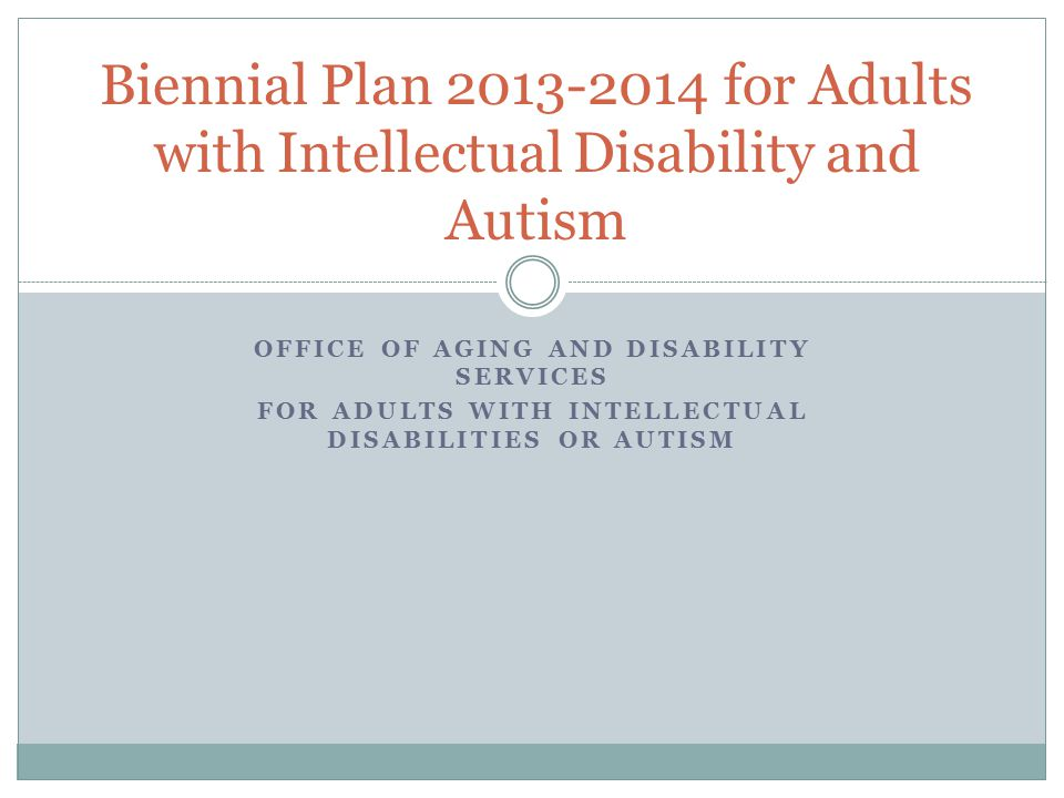 OFFICE OF AGING AND DISABILITY SERVICES FOR ADULTS WITH INTELLECTUAL DISABILITIES OR AUTISM Biennial Plan 2013-2014 for Adults with Intellectual Disability and Autism