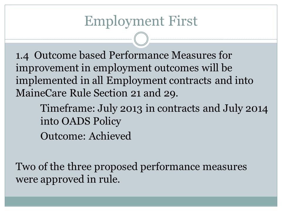 Employment First 1.4 Outcome based Performance Measures for improvement in employment outcomes will be implemented in all Employment contracts and into MaineCare Rule Section 21 and 29.
