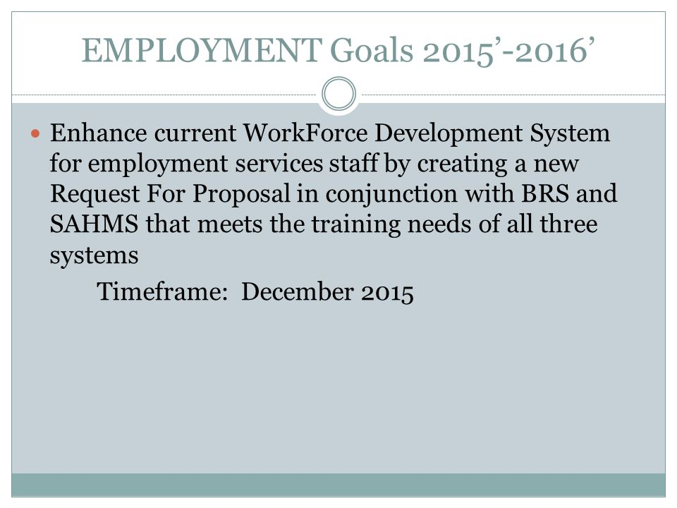 EMPLOYMENT Goals 2015'-2016' Enhance current WorkForce Development System for employment services staff by creating a new Request For Proposal in conjunction with BRS and SAHMS that meets the training needs of all three systems Timeframe: December 2015