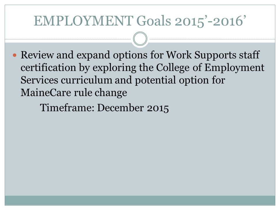 EMPLOYMENT Goals 2015'-2016' Review and expand options for Work Supports staff certification by exploring the College of Employment Services curriculum and potential option for MaineCare rule change Timeframe: December 2015