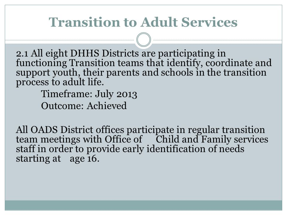 Transition to Adult Services 2.1 All eight DHHS Districts are participating in functioning Transition teams that identify, coordinate and support youth, their parents and schools in the transition process to adult life.