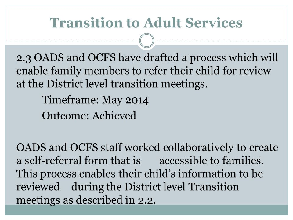Transition to Adult Services 2.3 OADS and OCFS have drafted a process which will enable family members to refer their child for review at the District level transition meetings.