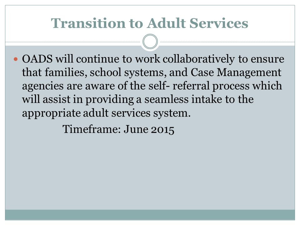 Transition to Adult Services OADS will continue to work collaboratively to ensure that families, school systems, and Case Management agencies are aware of the self- referral process which will assist in providing a seamless intake to the appropriate adult services system.
