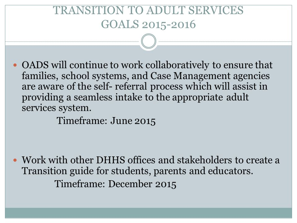 TRANSITION TO ADULT SERVICES GOALS 2015-2016 OADS will continue to work collaboratively to ensure that families, school systems, and Case Management agencies are aware of the self- referral process which will assist in providing a seamless intake to the appropriate adult services system.