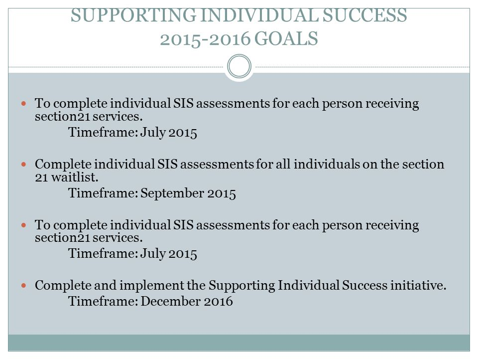 SUPPORTING INDIVIDUAL SUCCESS 2015-2016 GOALS To complete individual SIS assessments for each person receiving section21 services.