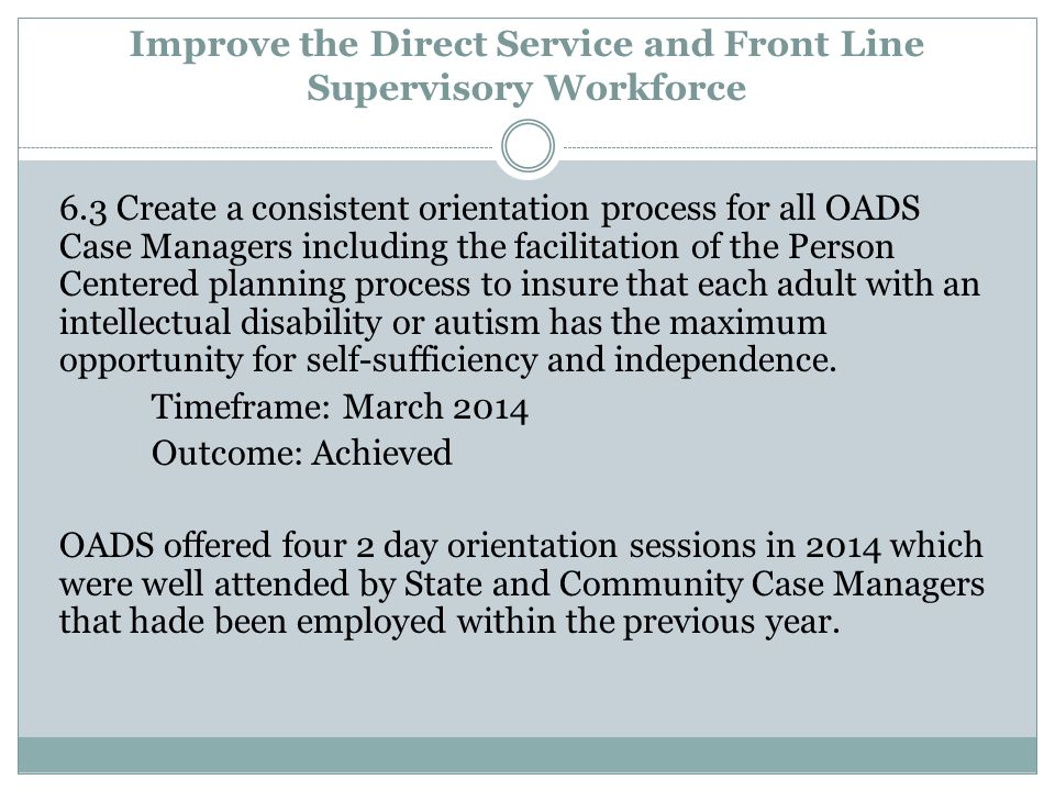 Improve the Direct Service and Front Line Supervisory Workforce 6.3 Create a consistent orientation process for all OADS Case Managers including the facilitation of the Person Centered planning process to insure that each adult with an intellectual disability or autism has the maximum opportunity for self-sufficiency and independence.
