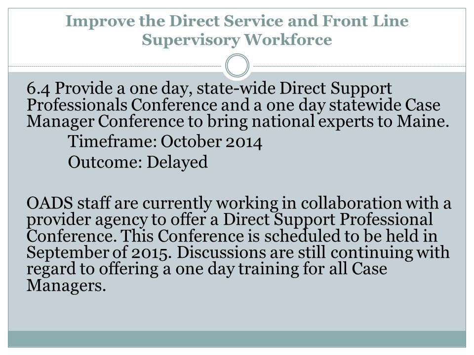 Improve the Direct Service and Front Line Supervisory Workforce 6.4 Provide a one day, state-wide Direct Support Professionals Conference and a one day statewide Case Manager Conference to bring national experts to Maine.