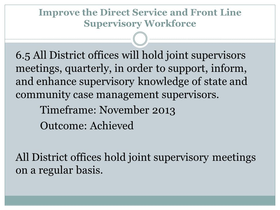 Improve the Direct Service and Front Line Supervisory Workforce 6.5 All District offices will hold joint supervisors meetings, quarterly, in order to support, inform, and enhance supervisory knowledge of state and community case management supervisors.