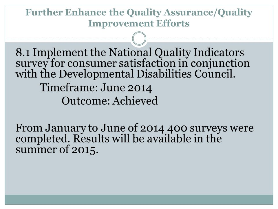 Further Enhance the Quality Assurance/Quality Improvement Efforts 8.1 Implement the National Quality Indicators survey for consumer satisfaction in conjunction with the Developmental Disabilities Council.